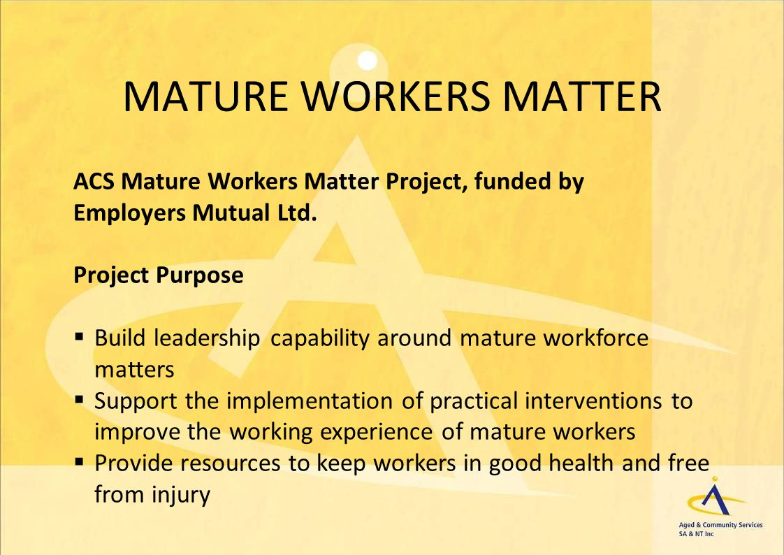 MATURE WORKERS MATTER ACS Mature Workers Matter Project, funded by Employers Mutual Ltd. Project Purpose Build leadership capability around mature wor