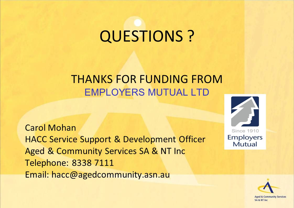 QUESTIONS ? THANKS FOR FUNDING FROM EMPLOYERS MUTUAL LTD Carol Mohan HACC Service Support & Development Officer Aged & Community Services SA & NT Inc