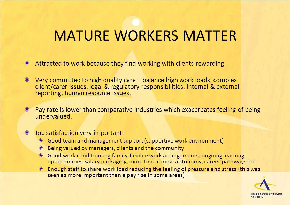 MATURE WORKERS MATTER Attracted to work because they find working with clients rewarding. Very committed to high quality care – balance high work load