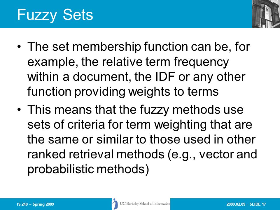 2009.02.09 - SLIDE 17IS 240 – Spring 2009 Fuzzy Sets The set membership function can be, for example, the relative term frequency within a document, the IDF or any other function providing weights to terms This means that the fuzzy methods use sets of criteria for term weighting that are the same or similar to those used in other ranked retrieval methods (e.g., vector and probabilistic methods)