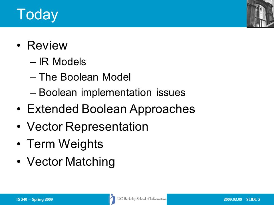 2009.02.09 - SLIDE 2IS 240 – Spring 2009 Today Review –IR Models –The Boolean Model –Boolean implementation issues Extended Boolean Approaches Vector Representation Term Weights Vector Matching