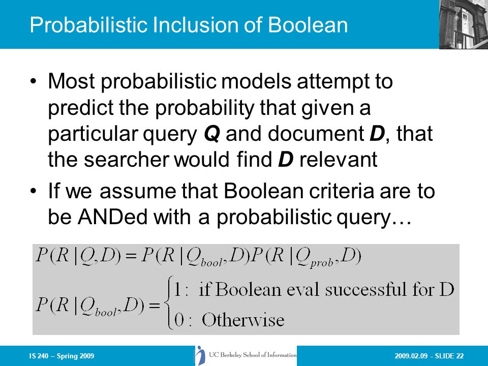 2009.02.09 - SLIDE 22IS 240 – Spring 2009 Probabilistic Inclusion of Boolean Most probabilistic models attempt to predict the probability that given a particular query Q and document D, that the searcher would find D relevant If we assume that Boolean criteria are to be ANDed with a probabilistic query…