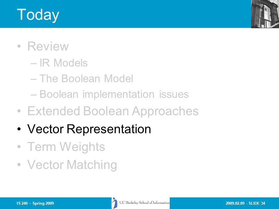 2009.02.09 - SLIDE 34IS 240 – Spring 2009 Today Review –IR Models –The Boolean Model –Boolean implementation issues Extended Boolean Approaches Vector Representation Term Weights Vector Matching