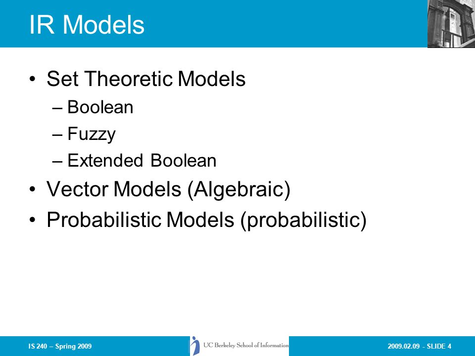 2009.02.09 - SLIDE 4IS 240 – Spring 2009 IR Models Set Theoretic Models –Boolean –Fuzzy –Extended Boolean Vector Models (Algebraic) Probabilistic Mode
