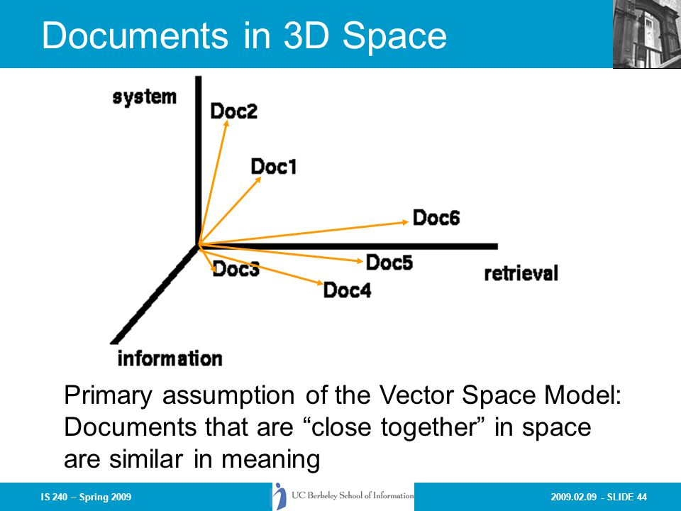 2009.02.09 - SLIDE 44IS 240 – Spring 2009 Documents in 3D Space Primary assumption of the Vector Space Model: Documents that are close together in space are similar in meaning