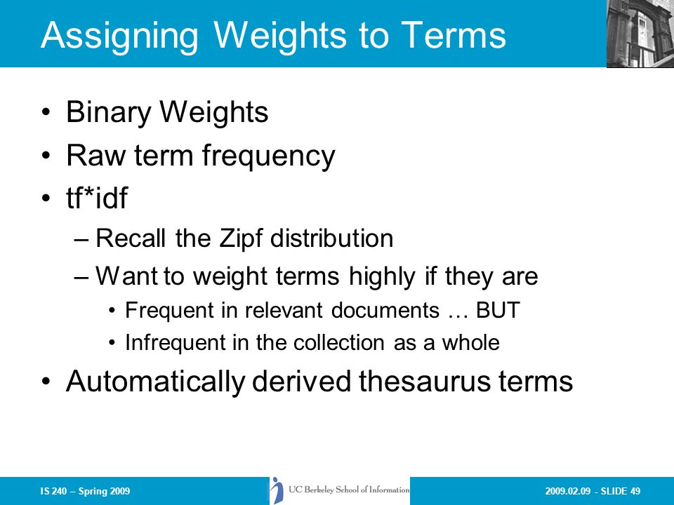 2009.02.09 - SLIDE 49IS 240 – Spring 2009 Assigning Weights to Terms Binary Weights Raw term frequency tf*idf –Recall the Zipf distribution –Want to weight terms highly if they are Frequent in relevant documents … BUT Infrequent in the collection as a whole Automatically derived thesaurus terms