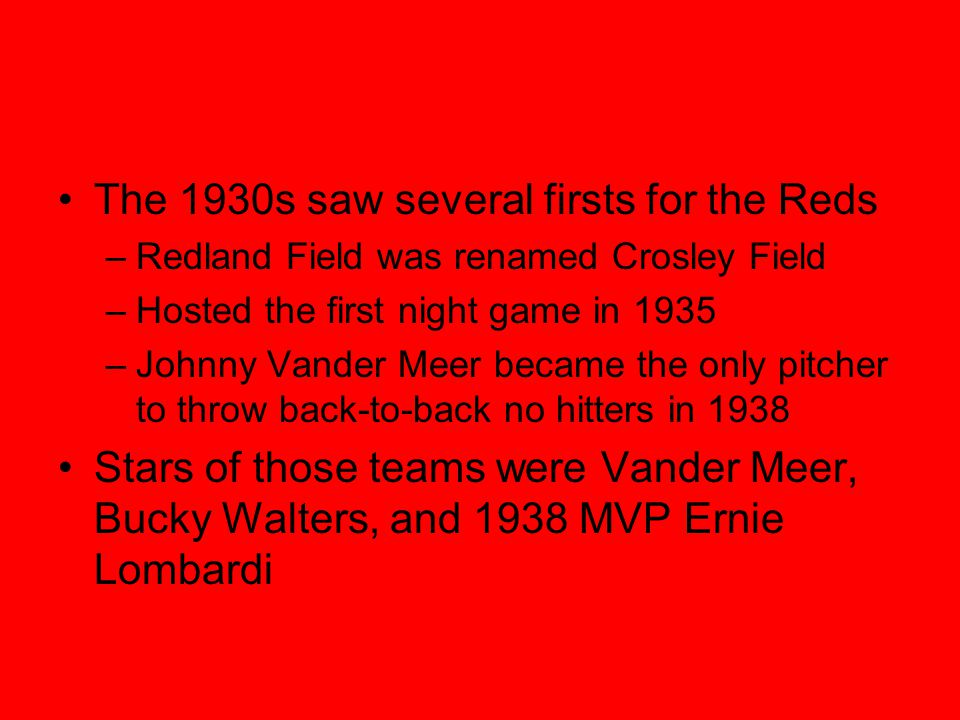 The 1930s saw several firsts for the Reds –Redland Field was renamed Crosley Field –Hosted the first night game in 1935 –Johnny Vander Meer became the only pitcher to throw back-to-back no hitters in 1938 Stars of those teams were Vander Meer, Bucky Walters, and 1938 MVP Ernie Lombardi