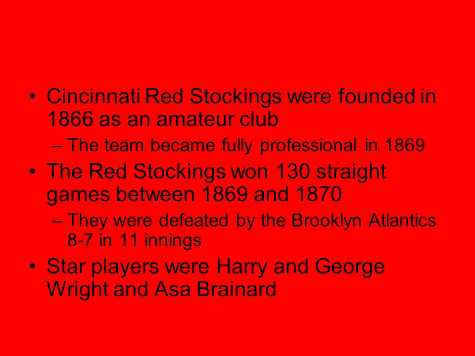 Cincinnati Red Stockings were founded in 1866 as an amateur club –The team became fully professional in 1869 The Red Stockings won 130 straight games between 1869 and 1870 –They were defeated by the Brooklyn Atlantics 8-7 in 11 innings Star players were Harry and George Wright and Asa Brainard