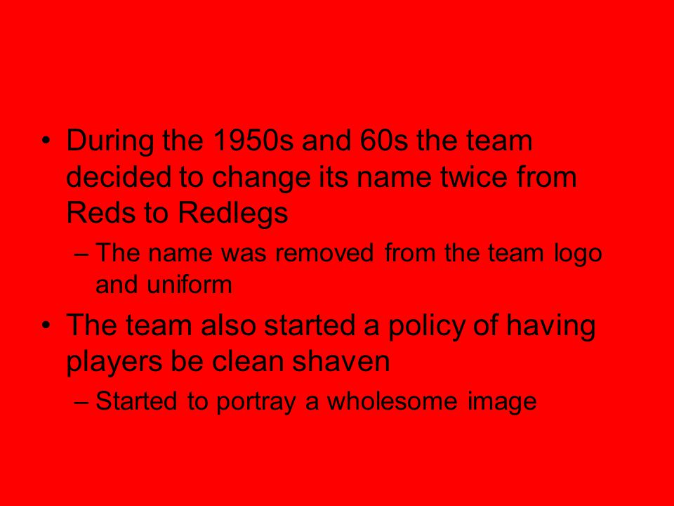During the 1950s and 60s the team decided to change its name twice from Reds to Redlegs –The name was removed from the team logo and uniform The team also started a policy of having players be clean shaven –Started to portray a wholesome image