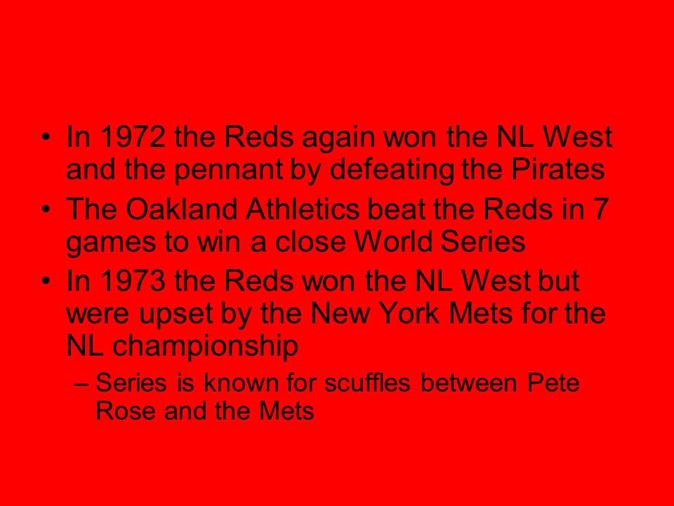 In 1972 the Reds again won the NL West and the pennant by defeating the Pirates The Oakland Athletics beat the Reds in 7 games to win a close World Series In 1973 the Reds won the NL West but were upset by the New York Mets for the NL championship –Series is known for scuffles between Pete Rose and the Mets