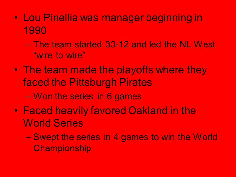 Lou Pinellia was manager beginning in 1990 –The team started 33-12 and led the NL West wire to wire The team made the playoffs where they faced the Pittsburgh Pirates –Won the series in 6 games Faced heavily favored Oakland in the World Series –Swept the series in 4 games to win the World Championship