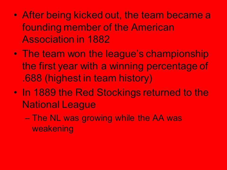 After being kicked out, the team became a founding member of the American Association in 1882 The team won the leagues championship the first year with a winning percentage of.688 (highest in team history) In 1889 the Red Stockings returned to the National League –The NL was growing while the AA was weakening