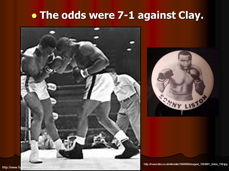 The odds were 7-1 against Clay. The odds were 7-1 against Clay. http://news.bbc.co.uk/olmedia/1050000/images/_1054601_liston_150.jpg http://www.fightt