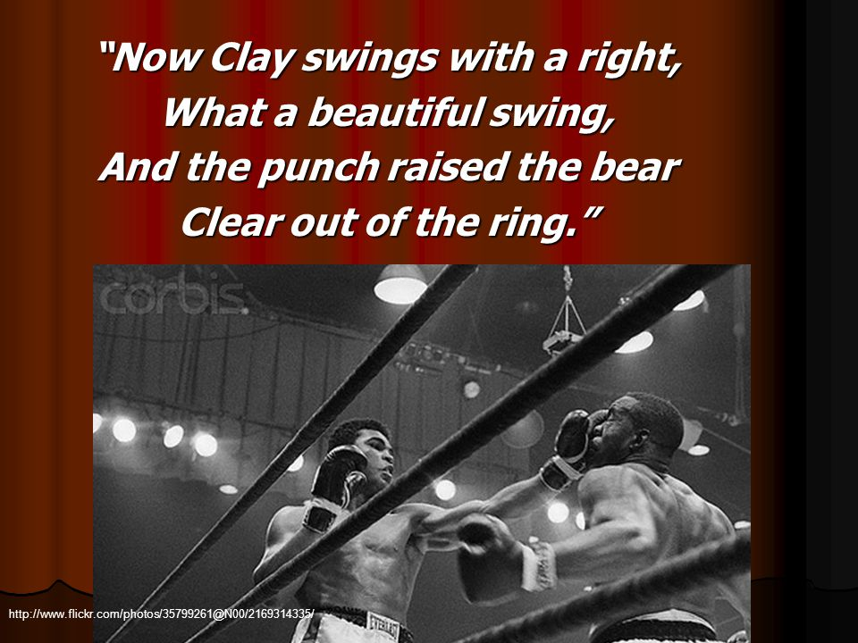 Now Clay swings with a right, What a beautiful swing, And the punch raised the bear Clear out of the ring. http://www.flickr.com/photos/35799261@N00/2