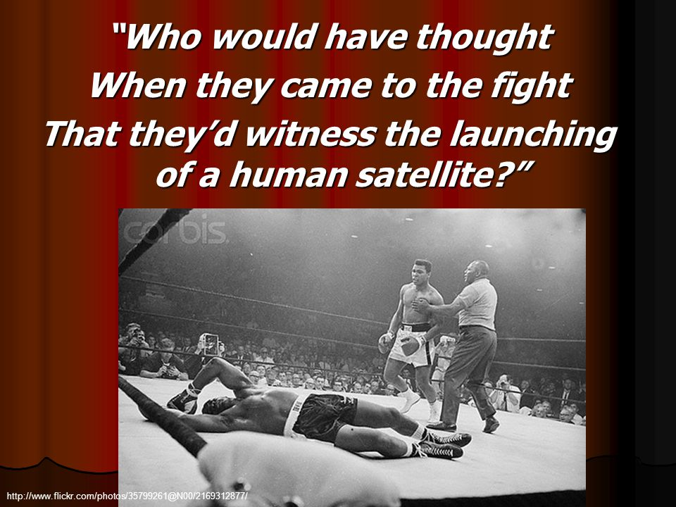 Who would have thought When they came to the fight That theyd witness the launching of a human satellite? http://www.flickr.com/photos/35799261@N00/21