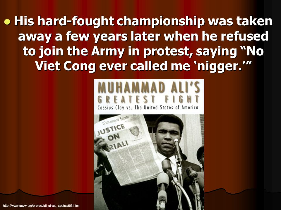 His hard-fought championship was taken away a few years later when he refused to join the Army in protest, saying No Viet Cong ever called me nigger.