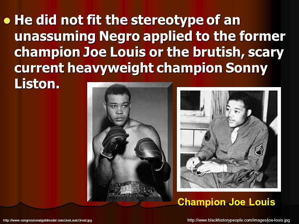 He did not fit the stereotype of an unassuming Negro applied to the former champion Joe Louis or the brutish, scary current heavyweight champion Sonny Liston.