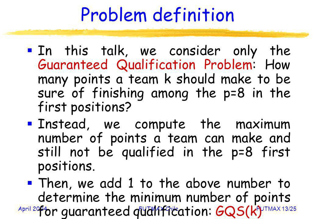 April 2004FUTMAX ChileFUTMAX 13/25 Problem definition In this talk, we consider only the Guaranteed Qualification Problem: How many points a team k sh