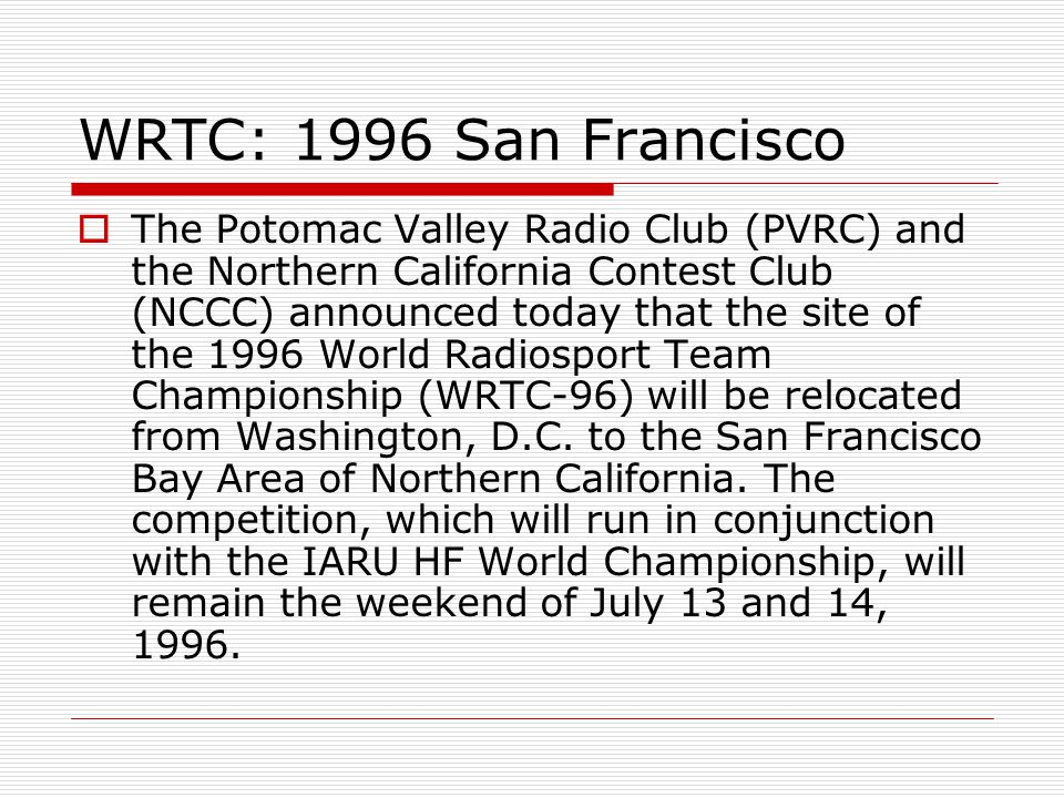 WRTC: 1996 San Francisco The Potomac Valley Radio Club (PVRC) and the Northern California Contest Club (NCCC) announced today that the site of the 1996 World Radiosport Team Championship (WRTC-96) will be relocated from Washington, D.C.
