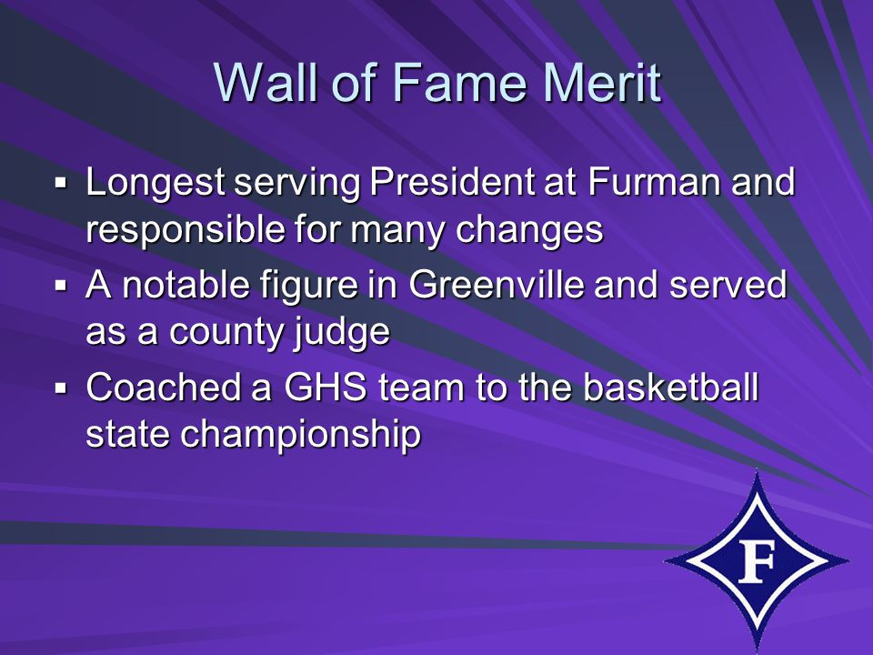 Wall of Fame Merit Longest serving President at Furman and responsible for many changes Longest serving President at Furman and responsible for many changes A notable figure in Greenville and served as a county judge A notable figure in Greenville and served as a county judge Coached a GHS team to the basketball state championship Coached a GHS team to the basketball state championship