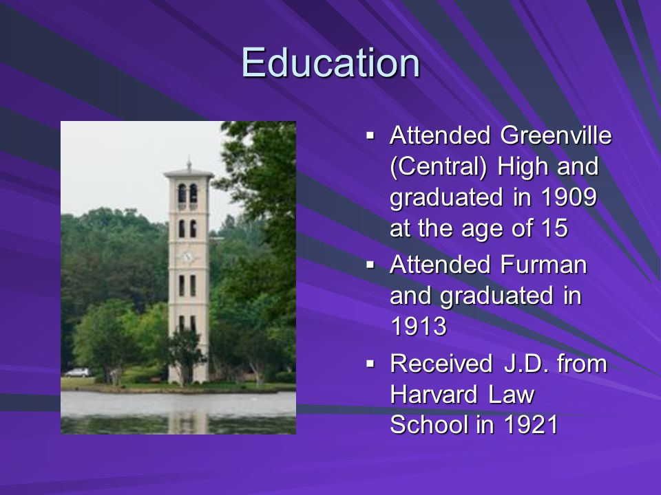 Education Attended Greenville (Central) High and graduated in 1909 at the age of 15 Attended Greenville (Central) High and graduated in 1909 at the age of 15 Attended Furman and graduated in 1913 Attended Furman and graduated in 1913 Received J.D.