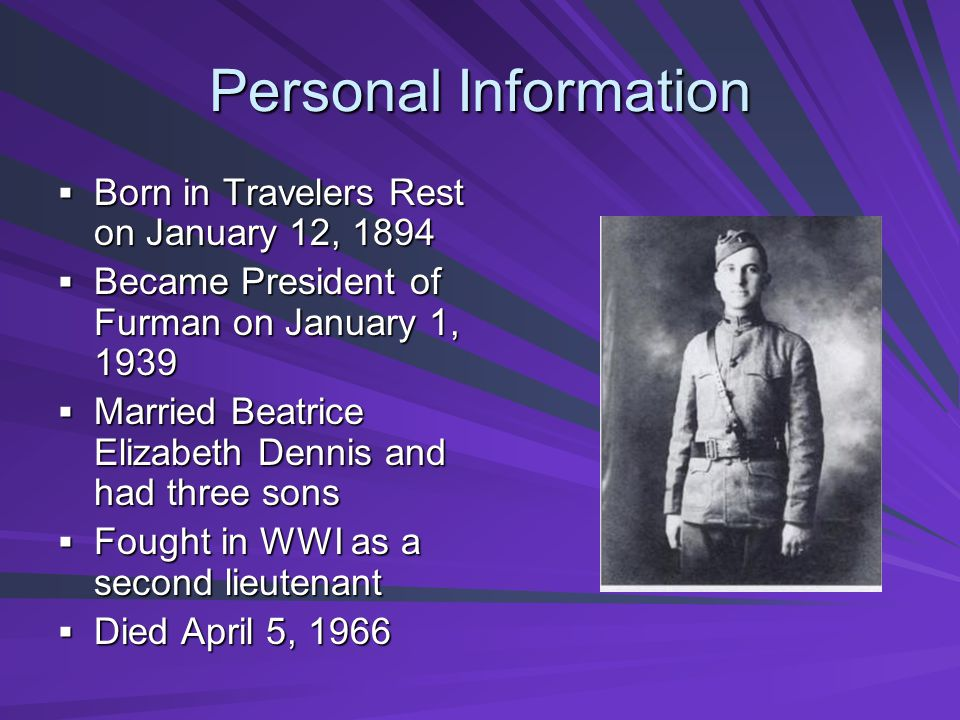 Personal Information Born in Travelers Rest on January 12, 1894 Born in Travelers Rest on January 12, 1894 Became President of Furman on January 1, 1939 Became President of Furman on January 1, 1939 Married Beatrice Elizabeth Dennis and had three sons Married Beatrice Elizabeth Dennis and had three sons Fought in WWI as a second lieutenant Fought in WWI as a second lieutenant Died April 5, 1966 Died April 5, 1966
