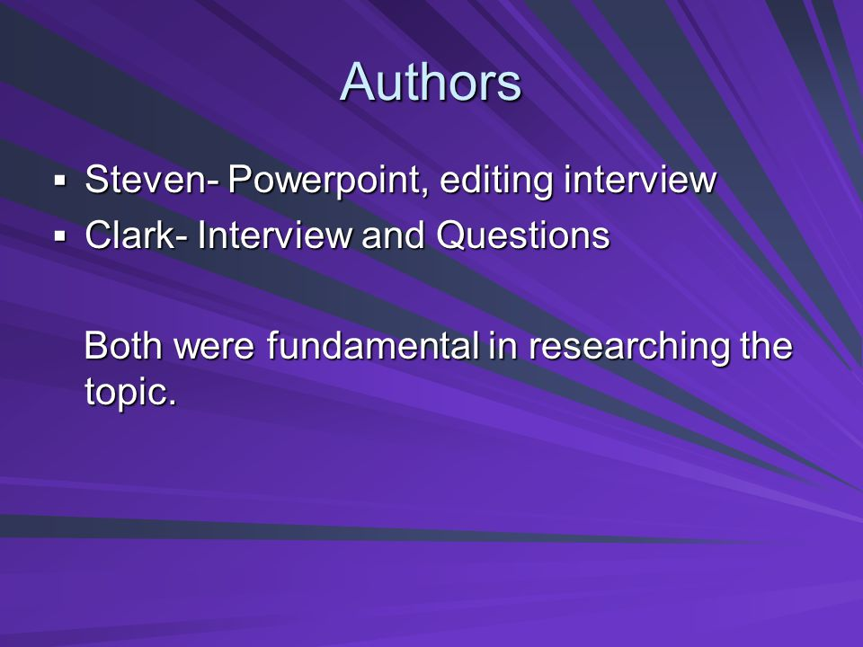 Authors Steven- Powerpoint, editing interview Steven- Powerpoint, editing interview Clark- Interview and Questions Clark- Interview and Questions Both were fundamental in researching the topic.