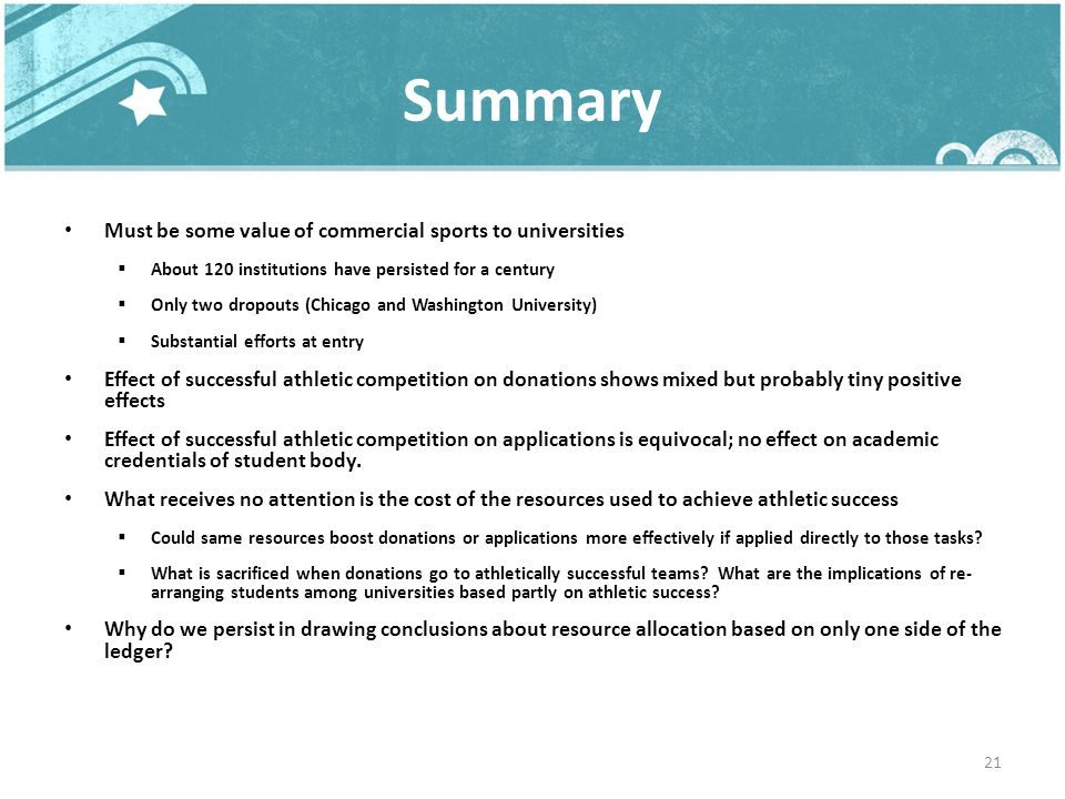 Summary Must be some value of commercial sports to universities About 120 institutions have persisted for a century Only two dropouts (Chicago and Washington University) Substantial efforts at entry Effect of successful athletic competition on donations shows mixed but probably tiny positive effects Effect of successful athletic competition on applications is equivocal; no effect on academic credentials of student body.