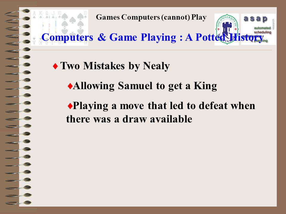 Games Computers (cannot) Play Two Mistakes by Nealy Allowing Samuel to get a King Playing a move that led to defeat when there was a draw available Computers & Game Playing : A Potted History