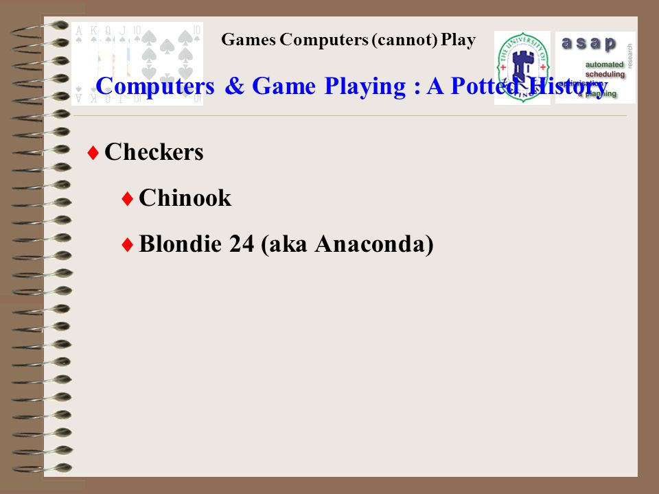 Games Computers (cannot) Play Checkers Chinook Blondie 24 (aka Anaconda) Computers & Game Playing : A Potted History