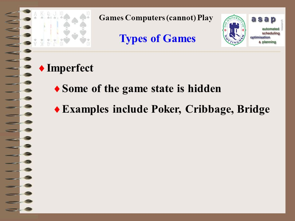 Games Computers (cannot) Play Imperfect Some of the game state is hidden Examples include Poker, Cribbage, Bridge Types of Games