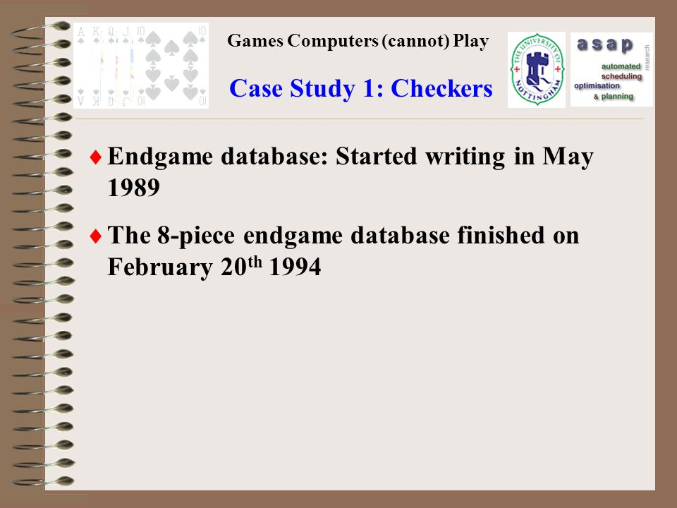 Games Computers (cannot) Play Case Study 1: Checkers Endgame database: Started writing in May 1989 The 8-piece endgame database finished on February 20 th 1994