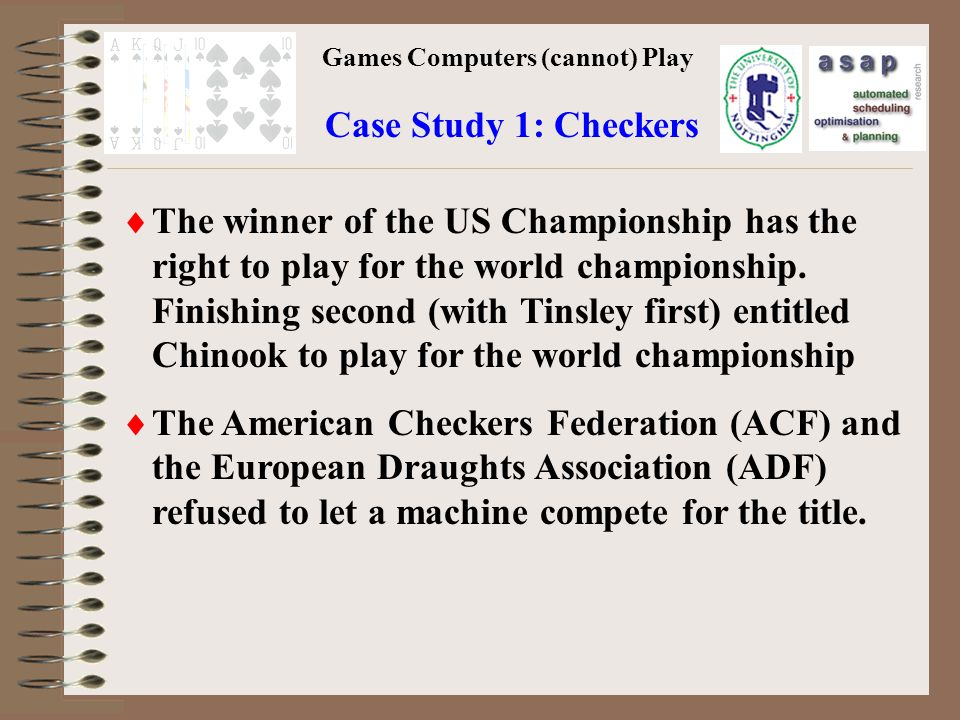 Games Computers (cannot) Play Case Study 1: Checkers The winner of the US Championship has the right to play for the world championship.