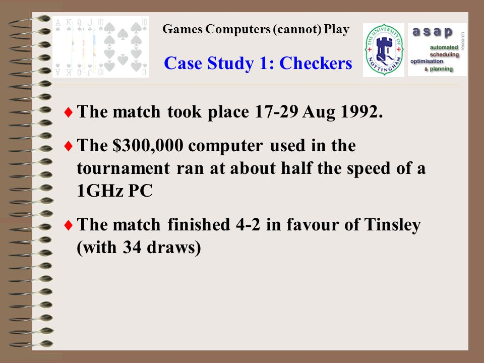 Games Computers (cannot) Play Case Study 1: Checkers The match took place 17-29 Aug 1992.
