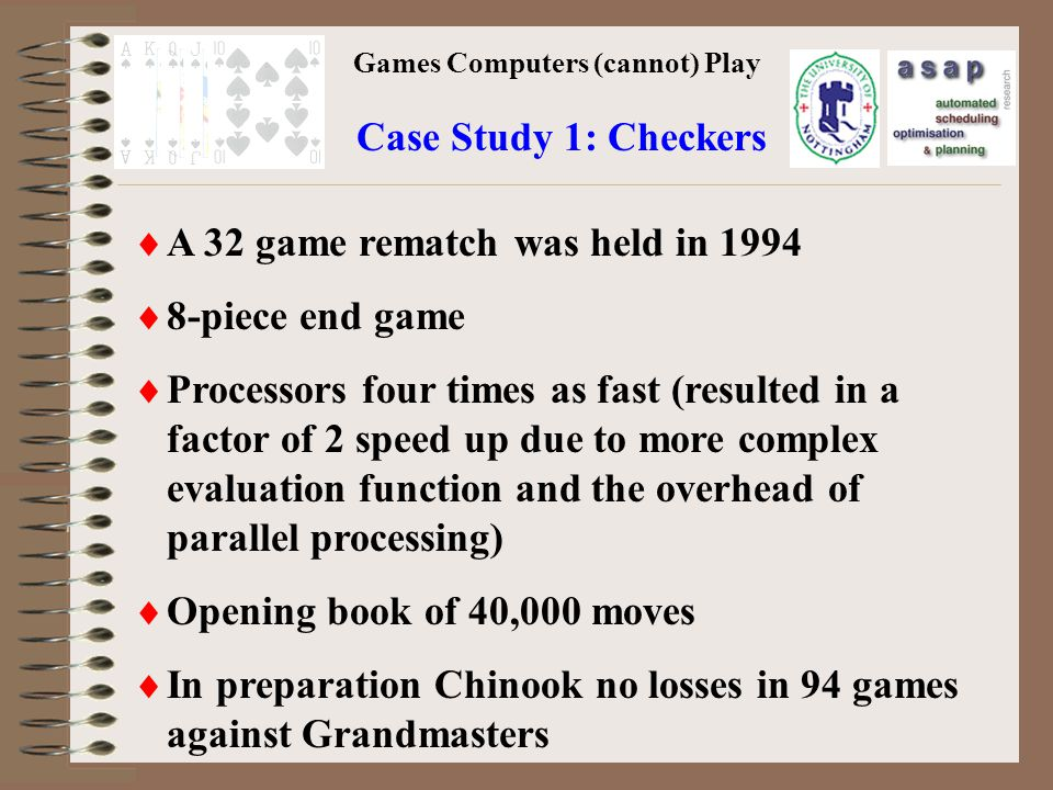 Games Computers (cannot) Play Case Study 1: Checkers A 32 game rematch was held in 1994 8-piece end game Processors four times as fast (resulted in a factor of 2 speed up due to more complex evaluation function and the overhead of parallel processing) Opening book of 40,000 moves In preparation Chinook no losses in 94 games against Grandmasters