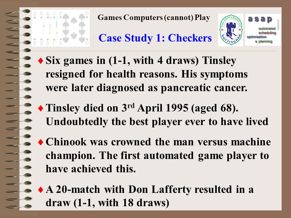 Games Computers (cannot) Play Case Study 1: Checkers Six games in (1-1, with 4 draws) Tinsley resigned for health reasons.