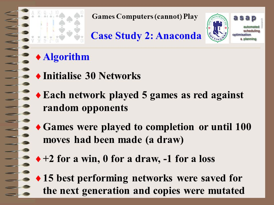 Games Computers (cannot) Play Case Study 2: Anaconda Algorithm Initialise 30 Networks Each network played 5 games as red against random opponents Games were played to completion or until 100 moves had been made (a draw) +2 for a win, 0 for a draw, -1 for a loss 15 best performing networks were saved for the next generation and copies were mutated