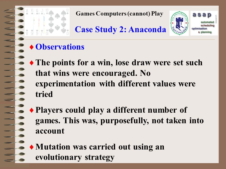 Games Computers (cannot) Play Case Study 2: Anaconda Observations The points for a win, lose draw were set such that wins were encouraged.