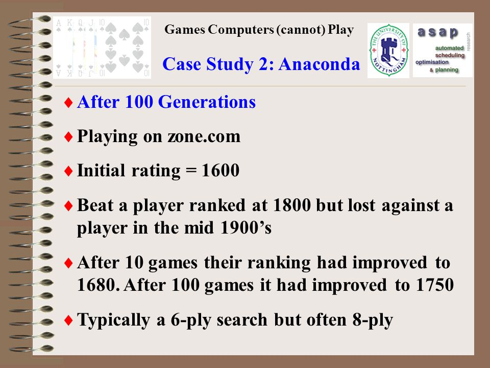 Games Computers (cannot) Play Case Study 2: Anaconda After 100 Generations Playing on zone.com Initial rating = 1600 Beat a player ranked at 1800 but lost against a player in the mid 1900s After 10 games their ranking had improved to 1680.