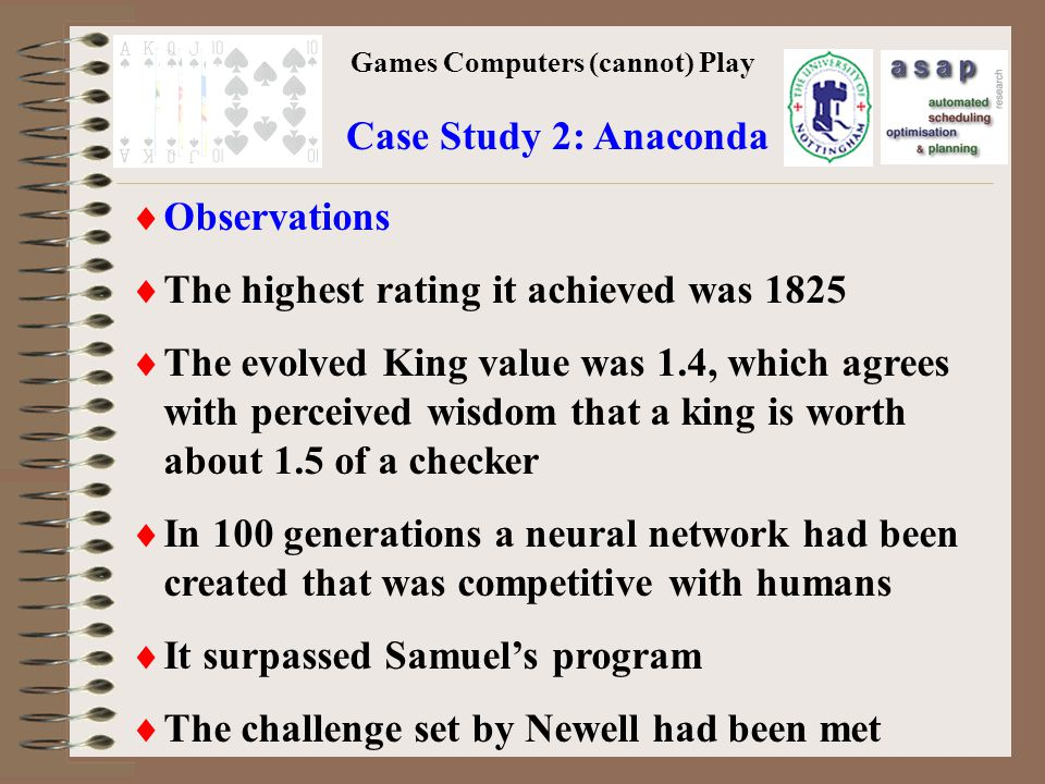 Games Computers (cannot) Play Case Study 2: Anaconda Observations The highest rating it achieved was 1825 The evolved King value was 1.4, which agrees with perceived wisdom that a king is worth about 1.5 of a checker In 100 generations a neural network had been created that was competitive with humans It surpassed Samuels program The challenge set by Newell had been met
