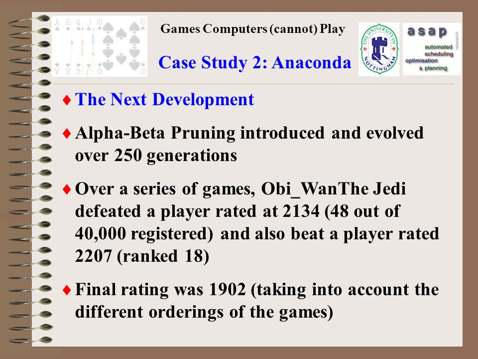 Games Computers (cannot) Play Case Study 2: Anaconda The Next Development Alpha-Beta Pruning introduced and evolved over 250 generations Over a series of games, Obi_WanThe Jedi defeated a player rated at 2134 (48 out of 40,000 registered) and also beat a player rated 2207 (ranked 18) Final rating was 1902 (taking into account the different orderings of the games)
