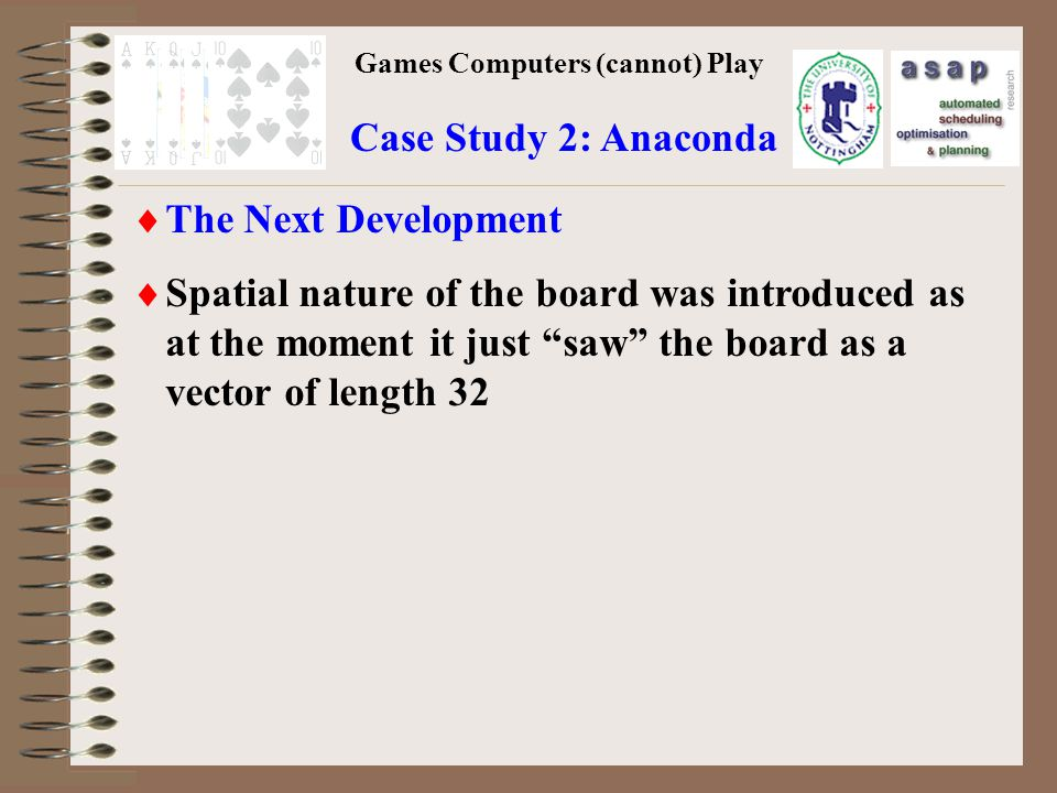 Games Computers (cannot) Play Case Study 2: Anaconda The Next Development Spatial nature of the board was introduced as at the moment it just saw the board as a vector of length 32