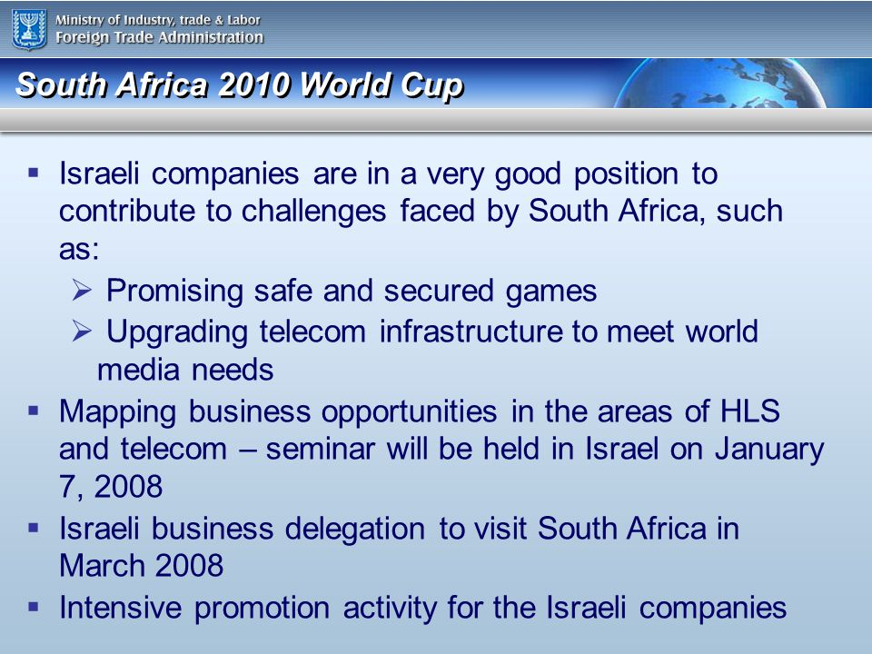 South Africa 2010 World Cup Israeli companies are in a very good position to contribute to challenges faced by South Africa, such as: Promising safe and secured games Upgrading telecom infrastructure to meet world media needs Mapping business opportunities in the areas of HLS and telecom – seminar will be held in Israel on January 7, 2008 Israeli business delegation to visit South Africa in March 2008 Intensive promotion activity for the Israeli companies