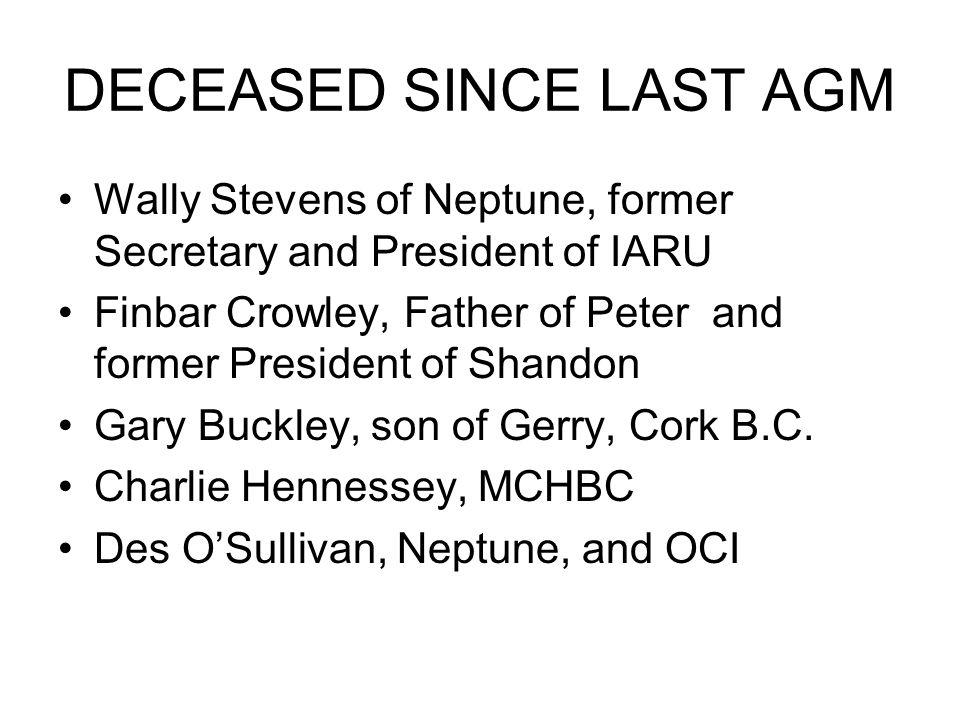DECEASED SINCE LAST AGM Wally Stevens of Neptune, former Secretary and President of IARU Finbar Crowley, Father of Peter and former President of Shandon Gary Buckley, son of Gerry, Cork B.C.
