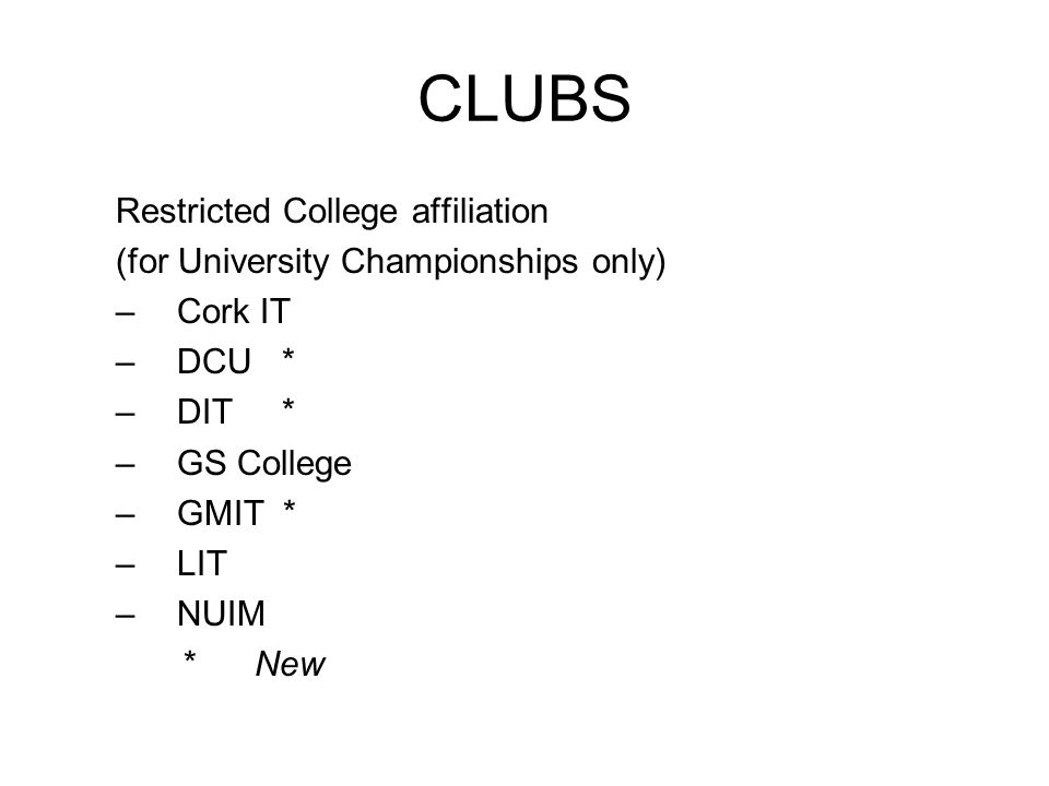 CLUBS Restricted College affiliation (for University Championships only) –Cork IT –DCU * –DIT * –GS College –GMIT * –LIT –NUIM * New