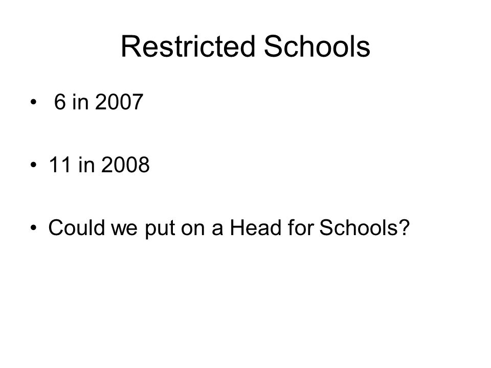 Restricted Schools 6 in 2007 11 in 2008 Could we put on a Head for Schools?