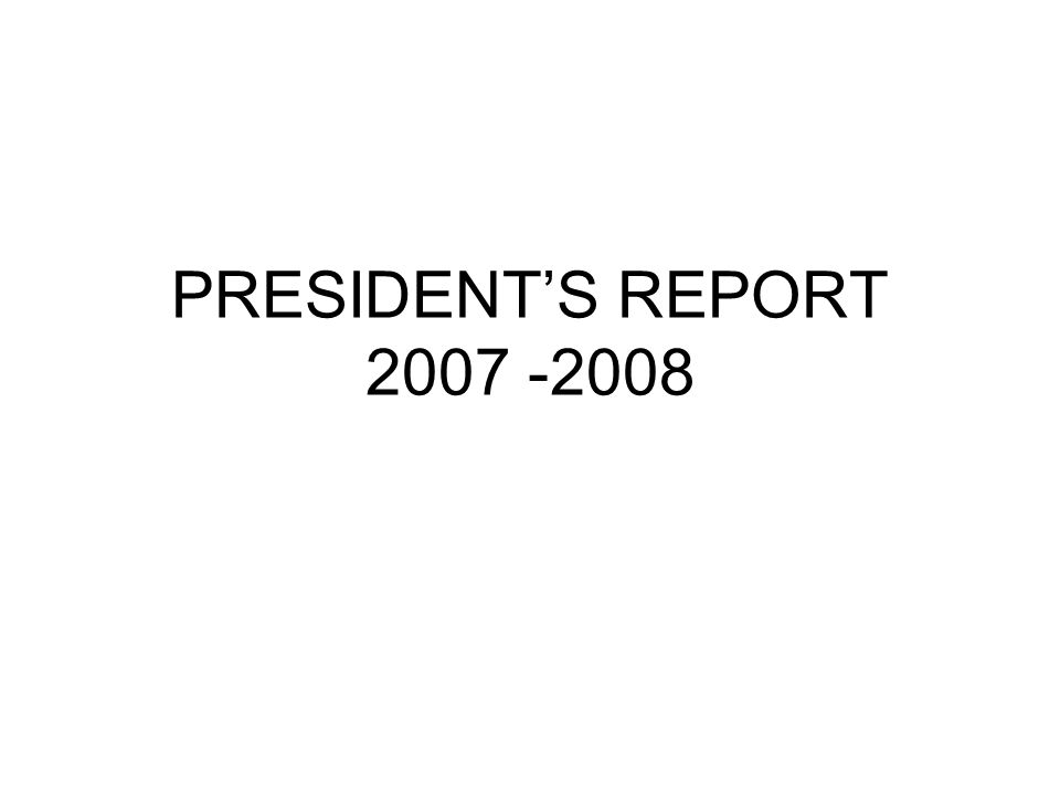 PRESIDENTS REPORT 2007 -2008