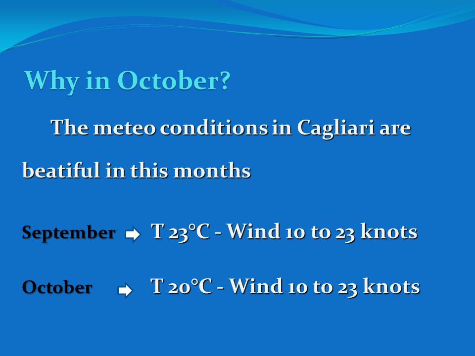Why in October? The meteo conditions in Cagliari are beatiful in this months September T 23°C - Wind 10 to 23 knots October T 20°C - Wind 10 to 23 kno
