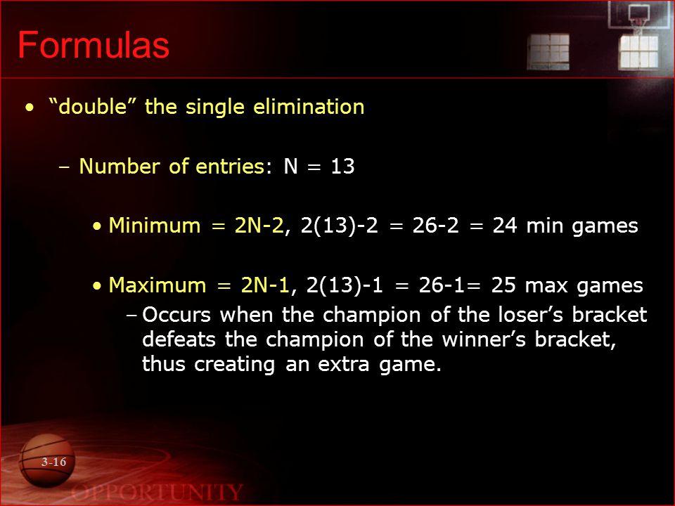 3-16 Formulas double the single elimination –Number of entries: N = 13 Minimum = 2N-2, 2(13)-2 = 26-2 = 24 min games Maximum = 2N-1, 2(13)-1 = 26-1= 2