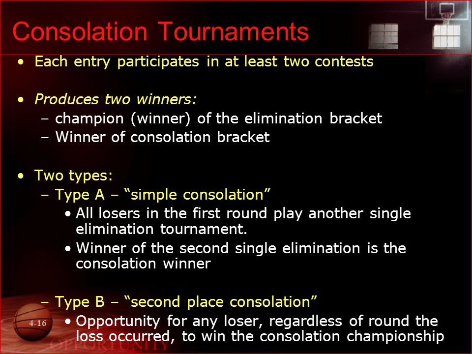 4-16 Consolation Tournaments Each entry participates in at least two contests Produces two winners: –champion (winner) of the elimination bracket –Winner of consolation bracket Two types: –Type A – simple consolation All losers in the first round play another single elimination tournament.